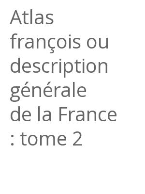 """Afficher """"Atlas françois ou description générale de la France : tome 2"""""""