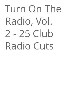 """Afficher """"Turn On The Radio, Vol. 2 - 25 Club Radio Cuts"""""""
