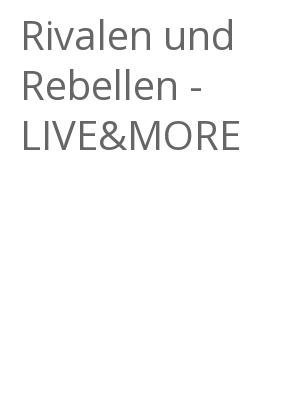 """Afficher """"Rivalen und Rebellen - LIVE&MORE"""""""