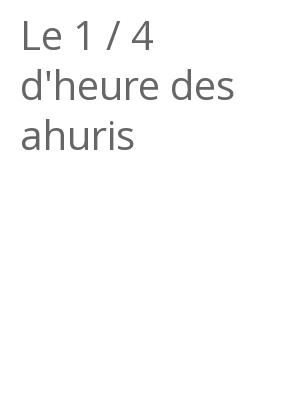 """Afficher """"Le 1 / 4 d'heure des ahuris"""""""